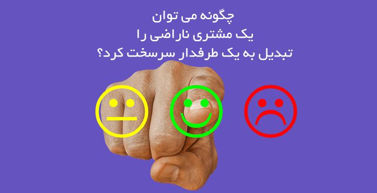 چگونه میتوان یک مشتری ناراضی را به طرفداری سرسخت تبدیل کرد؟!